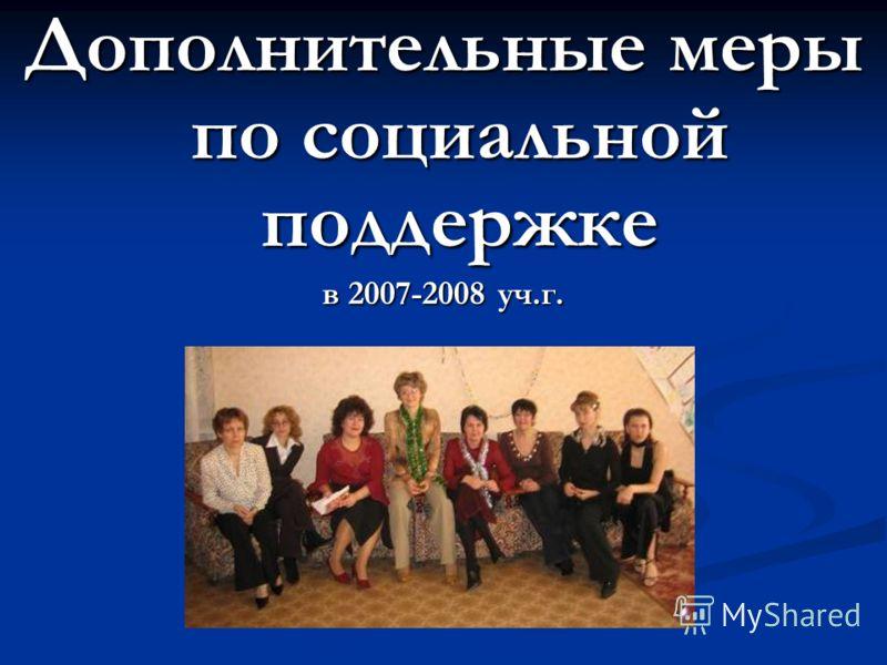 Дополнительные меры по социальной поддержке в 2007-2008 уч.г.