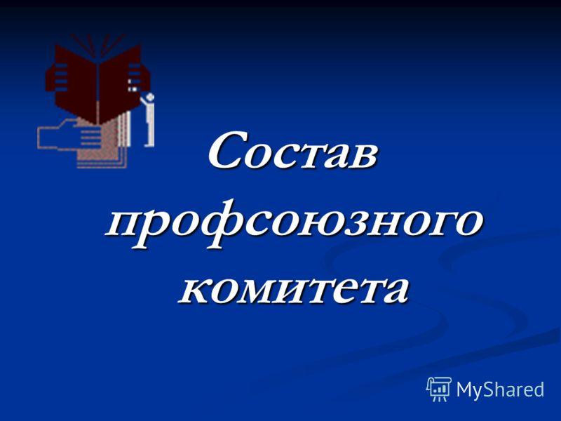 Состав профсоюзного комитета Состав профсоюзного комитета
