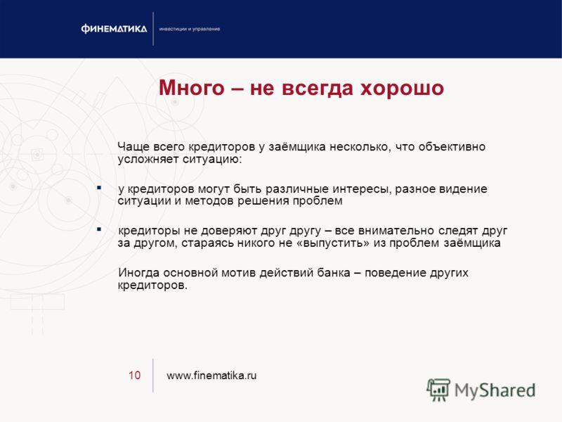 www.finematika.ru10 Много – не всегда хорошо Чаще всего кредиторов у заёмщика несколько, что объективно усложняет ситуацию: у кредиторов могут быть различные интересы, разное видение ситуации и методов решения проблем кредиторы не доверяют друг другу