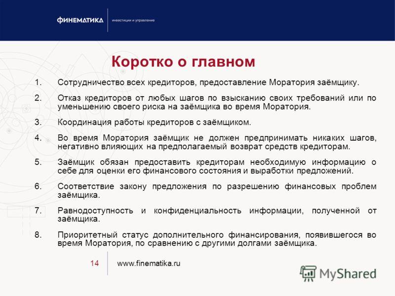 www.finematika.ru14 Коротко о главном 1.Сотрудничество всех кредиторов, предоставление Моратория заёмщику. 2.Отказ кредиторов от любых шагов по взысканию своих требований или по уменьшению своего риска на заёмщика во время Моратория. 3.Координация ра