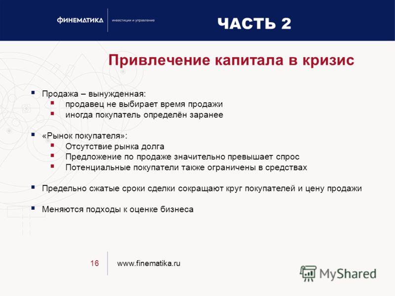 www.finematika.ru16 Привлечение капитала в кризис Продажа – вынужденная: продавец не выбирает время продажи иногда покупатель определён заранее «Рынок покупателя»: Отсутствие рынка долга Предложение по продаже значительно превышает спрос Потенциальны