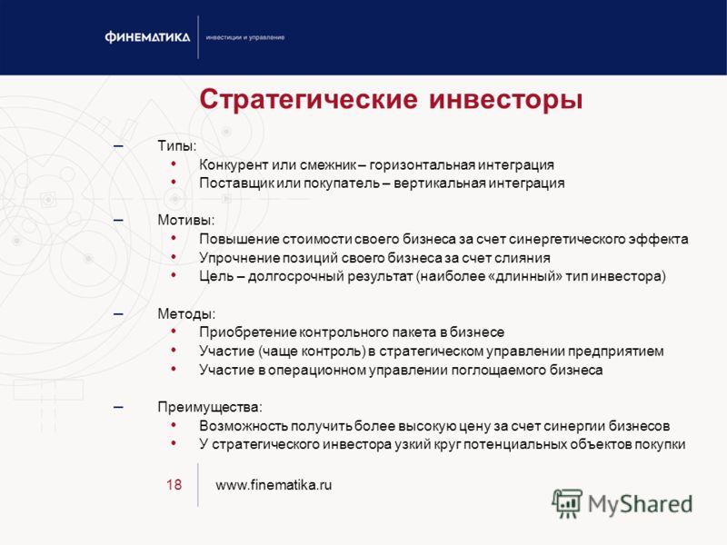 www.finematika.ru18 Стратегические инвесторы – Типы: Конкурент или смежник – горизонтальная интеграция Поставщик или покупатель – вертикальная интеграция – Мотивы: Повышение стоимости своего бизнеса за счет синергетического эффекта Упрочнение позиций
