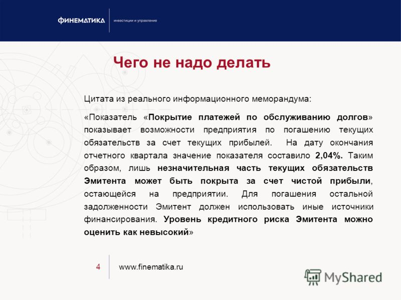 www.finematika.ru4 Чего не надо делать Цитата из реального информационного меморандума: «Показатель «Покрытие платежей по обслуживанию долгов» показывает возможности предприятия по погашению текущих обязательств за счет текущих прибылей. На дату окон