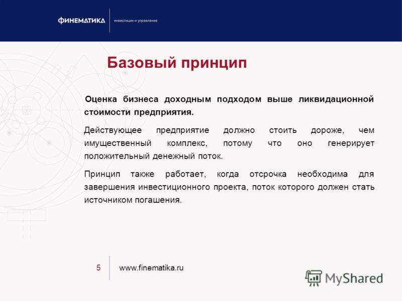 www.finematika.ru5 Базовый принцип Оценка бизнеса доходным подходом выше ликвидационной стоимости предприятия. Действующее предприятие должно стоить дороже, чем имущественный комплекс, потому что оно генерирует положительный денежный поток. Принцип т