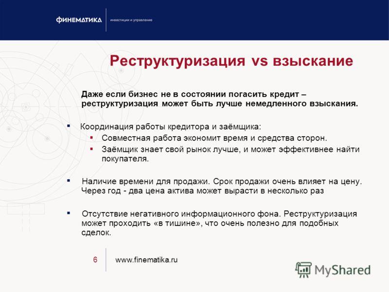 www.finematika.ru6 Реструктуризация vs взыскание Даже если бизнес не в состоянии погасить кредит – реструктуризация может быть лучше немедленного взыскания. Координация работы кредитора и заёмщика: Совместная работа экономит время и средства сторон.