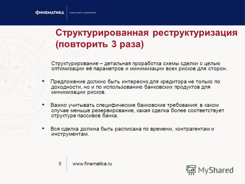 www.finematika.ru9 Структурированная реструктуризация (повторить 3 раза) Структурирование – детальная проработка схемы сделки с целью оптимизации её параметров и минимизации всех рисков для сторон. Предложение должно быть интересно для кредитора не т