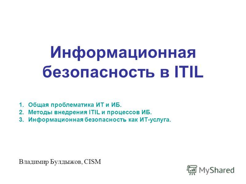 Информационная безопасность в ITIL Владимир Булдыжов, CISM 1.Общая проблематика ИТ и ИБ. 2.Методы внедрения ITIL и процессов ИБ. 3.Информационная безопасность как ИТ-услуга.