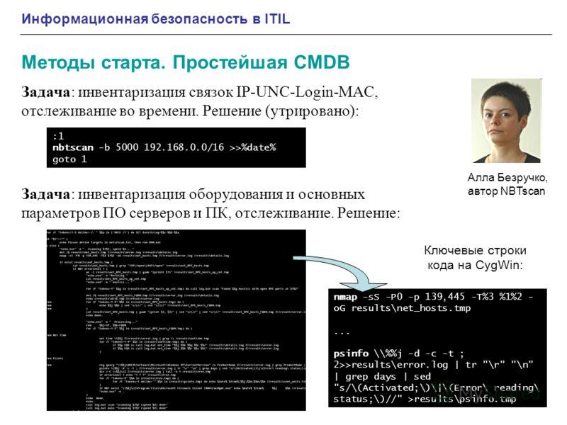 Информационная безопасность в ITIL Методы старта. Простейшая CMDB :1 nbtscan -b 5000 192.168.0.0/16 >>%date% goto 1 Алла Безручко, автор NBTscan Задача: инвентаризация связок IP-UNC-Login-MAC, отслеживание во времени. Решение (утрировано): Задача: ин