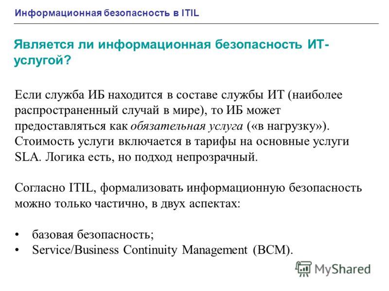 Информационная безопасность в ITIL Является ли информационная безопасность ИТ- услугой? Если служба ИБ находится в составе службы ИТ (наиболее распространенный случай в мире), то ИБ может предоставляться как обязательная услуга («в нагрузку»). Стоимо