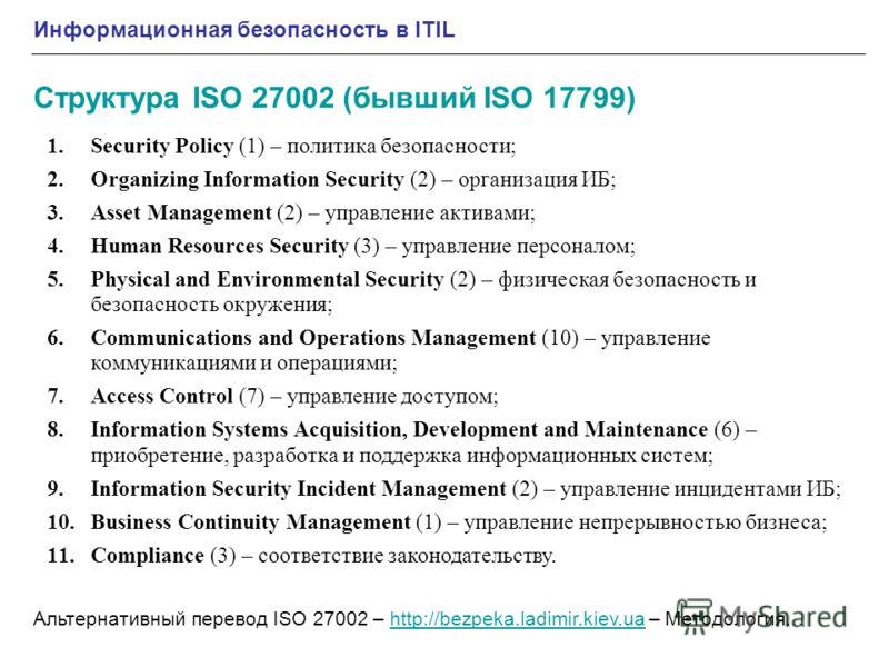Информационная безопасность в ITIL Структура ISO 27002 (бывший ISO 17799) Альтернативный перевод ISO 27002 – http://bezpeka.ladimir.kiev.ua – Методология.http://bezpeka.ladimir.kiev.ua 1.Security Policy (1) – политика безопасности; 2.Organizing Infor
