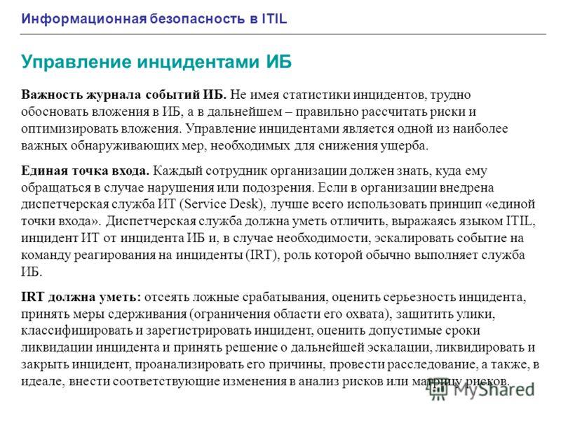 Информационная безопасность в ITIL Управление инцидентами ИБ Важность журнала событий ИБ. Не имея статистики инцидентов, трудно обосновать вложения в ИБ, а в дальнейшем – правильно рассчитать риски и оптимизировать вложения. Управление инцидентами яв
