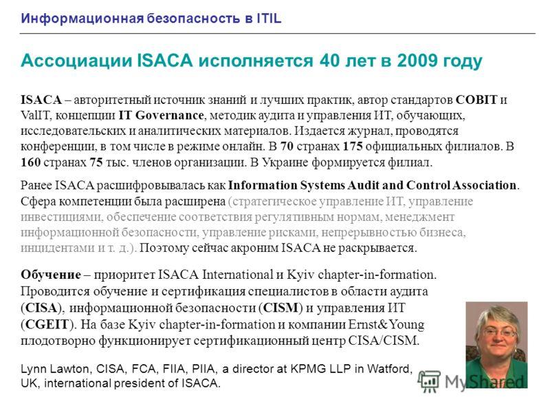 Информационная безопасность в ITIL Ассоциации ISACA исполняется 40 лет в 2009 году Lynn Lawton, CISA, FCA, FIIA, PIIA, a director at KPMG LLP in Watford, UK, international president of ISACA. ISACA – авторитетный источник знаний и лучших практик, авт