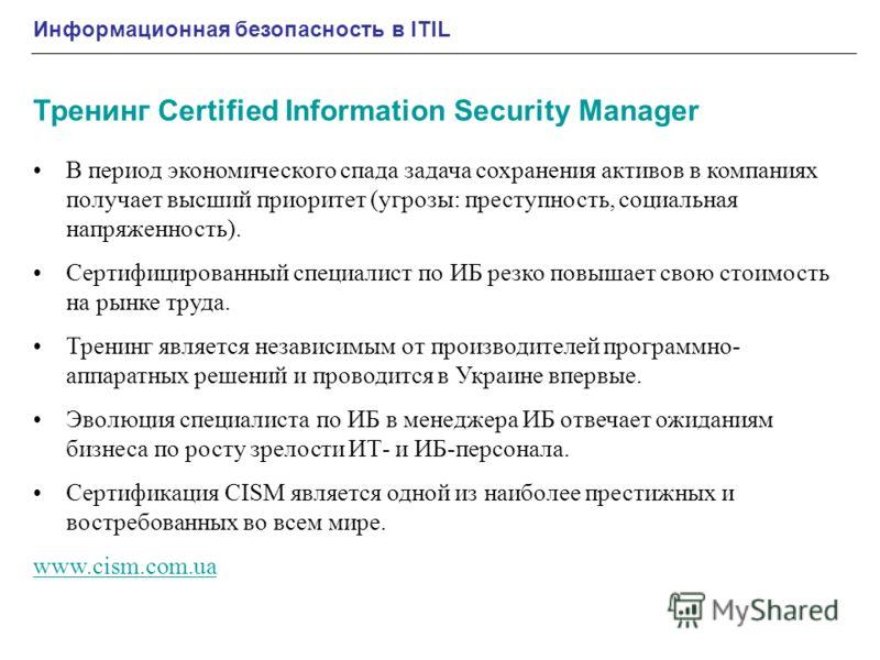 Тренинг Certified Information Security Manager Информационная безопасность в ITIL В период экономического спада задача сохранения активов в компаниях получает высший приоритет (угрозы: преступность, социальная напряженность). Сертифицированный специа