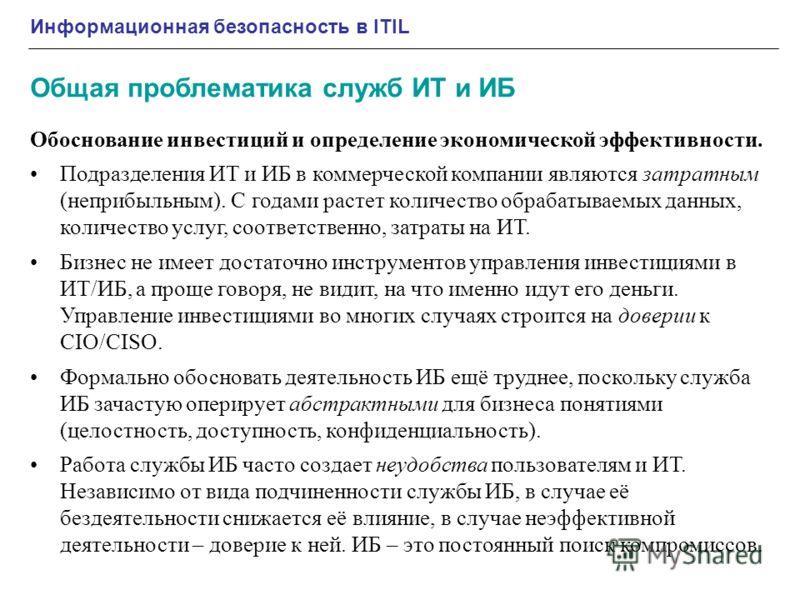 Информационная безопасность в ITIL Общая проблематика служб ИТ и ИБ Обоснование инвестиций и определение экономической эффективности. Подразделения ИТ и ИБ в коммерческой компании являются затратным (неприбыльным). С годами растет количество обрабаты