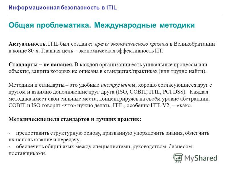 Информационная безопасность в ITIL Общая проблематика. Международные методики Актуальность. ITIL был создан во время экономического кризиса в Великобритании в конце 80-х. Главная цель – экономическая эффективность ИТ. Стандарты – не панацея. В каждой