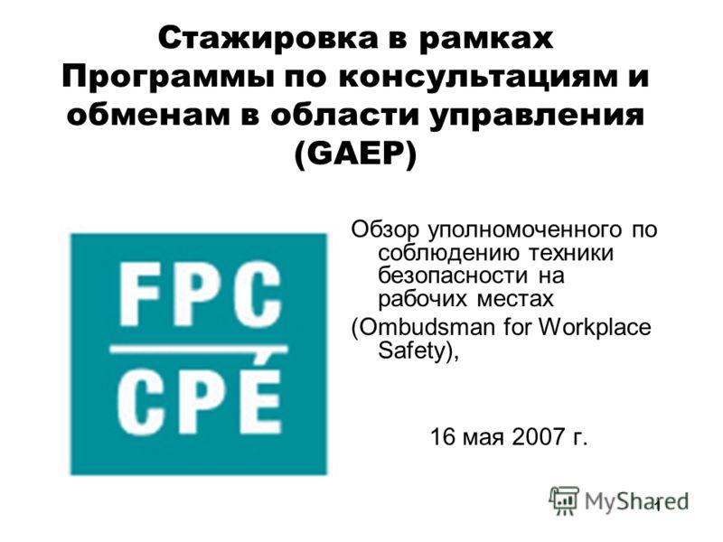 1 Cтажировка в рамках Программы по консультациям и обменам в области управления (GAEP) Обзор уполномоченного по соблюдению техники безопасности на рабочих местах (Ombudsman for Workplace Safety), 16 мая 2007 г.