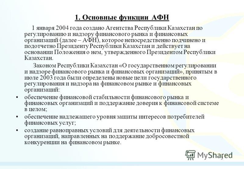 3 1. Основные функции АФН 1 января 2004 года создано Агентства Республики Казахстан по регулированию и надзору финансового рынка и финансовых организаций (далее – АФН), которое непосредственно подчинено и подотчетно Президенту Республики Казахстан и