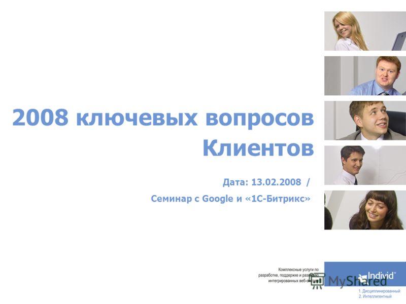 2008 ключевых вопросов Клиентов Дата: 13.02.2008 / Семинар с Google и «1С-Битрикс»