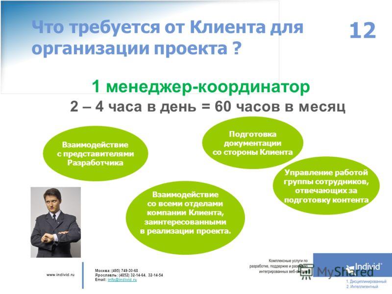 www.individ.ru Москва: (495) 749-30-68 Ярославль: (4852) 32-14-64, 32-14-54 Email: info@individ.ruinfo@individ.ru 1 менеджер-координатор 2 – 4 часа в день = 60 часов в месяц 12 Что требуется от Клиента для организации проекта ? Взаимодействие с предс