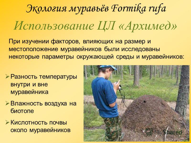 Использование ЦЛ «Архимед» Экология муравьёв Formika rufa При изучении факторов, влияющих на размер и местоположение муравейников были исследованы некоторые параметры окружающей среды и муравейников: Разность температуры внутри и вне муравейника Влаж