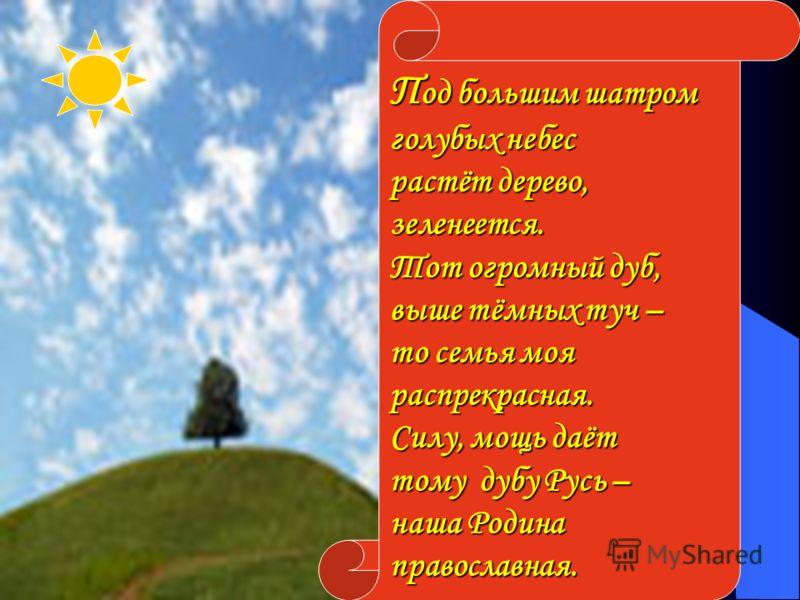 . П од большим шатром голубых небес растёт дерево, зеленеется. Тот огромный дуб, выше тёмных туч – то семья моя распрекрасная. Силу, мощь даёт тому дубу Русь – наша Родина православная.