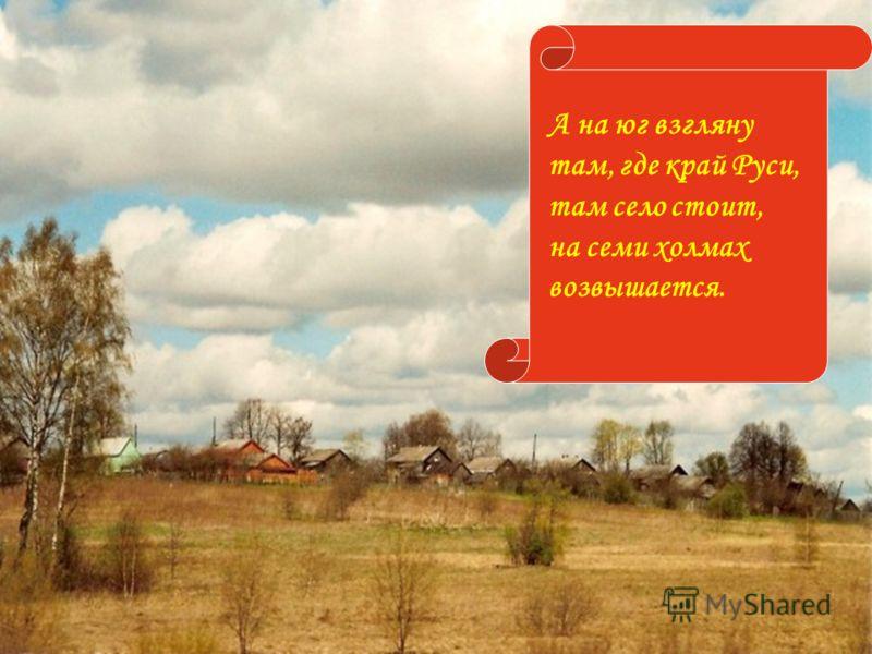 А на юг взгляну там, где край Руси, там село стоит, на семи холмах возвышается.