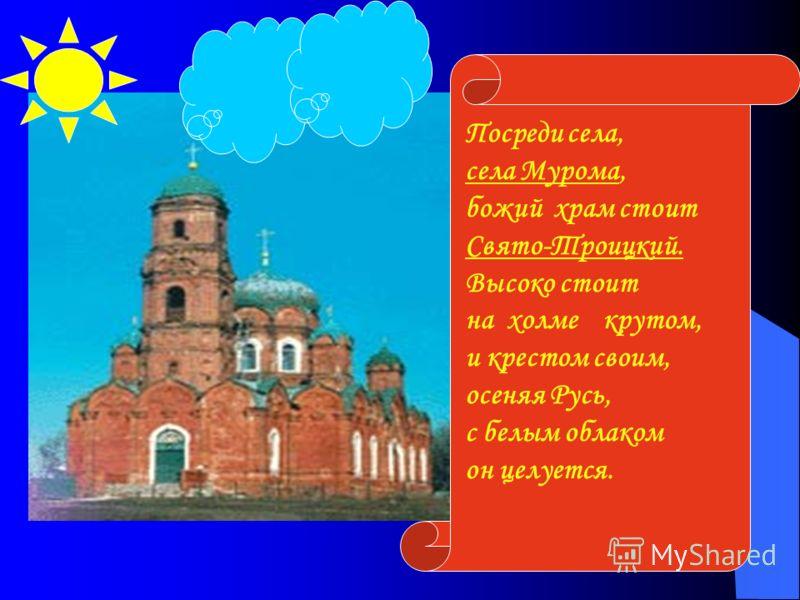 Посреди села, села Мурома, божий храм стоит Свято-Троицкий. Высоко стоит на холме крутом, и крестом своим, осеняя Русь, с белым облаком он целуется.