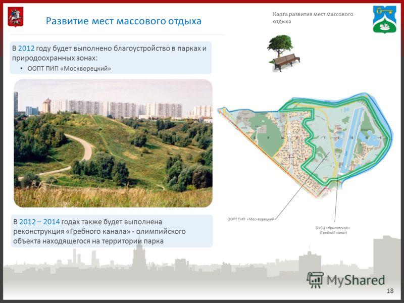 Развитие мест массового отдыха 18 Карта развития мест массового отдыха ООПТ ПИП «Москворецкий» В 2012 году будет выполнено благоустройство в парках и природоохранных зонах: ООПТ ПИП «Москворецкий» В 2012 – 2014 годах также будет выполнена реконструкц