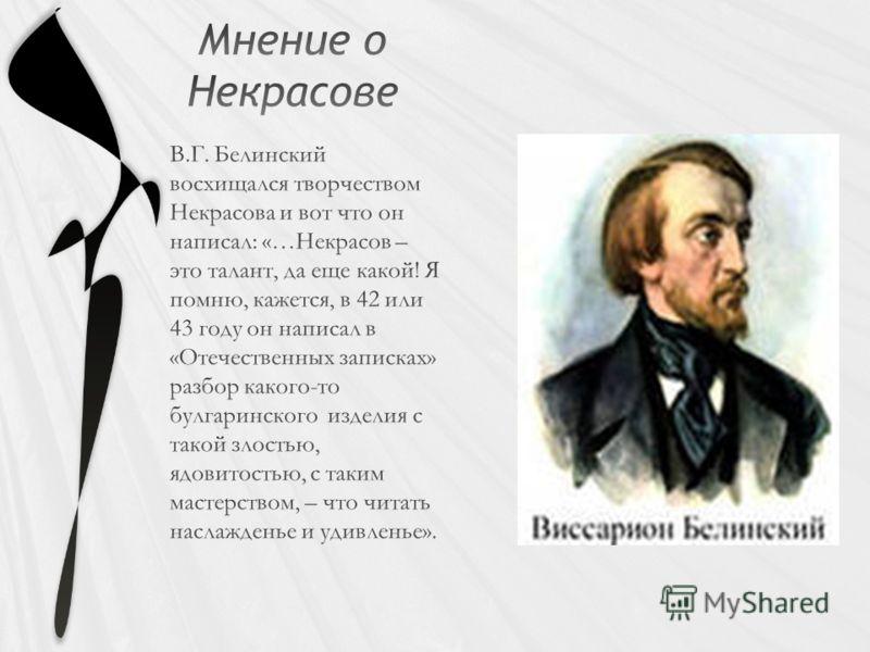В.Г. Белинский восхищался творчеством Некрасова и вот что он написал: «…Некрасов – это талант, да еще какой! Я помню, кажется, в 42 или 43 году он написал в «Отечественных записках» разбор какого-то булгаринского изделия с такой злостью, ядовитостью,