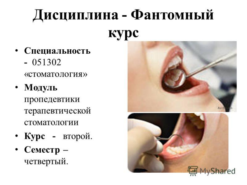 Дисциплина - Фантомный курс Специальность - 051302 «стоматология» Модуль пропедевтики терапевтической стоматологии Курс - второй. Семестр – четвертый.