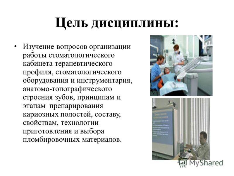 Цель дисциплины: Изучение вопросов организации работы стоматологического кабинета терапевтического профиля, стоматологического оборудования и инструментария, анатомо-топографического строения зубов, принципам и этапам препарирования кариозных полосте