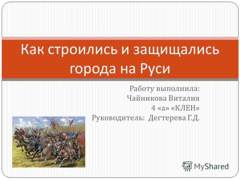 Работу выполнила : Чайникова Виталия 4 « а » « КЛЕН » Руководитель : Дегтерева Г. Д. Как строились и защищались города на Руси
