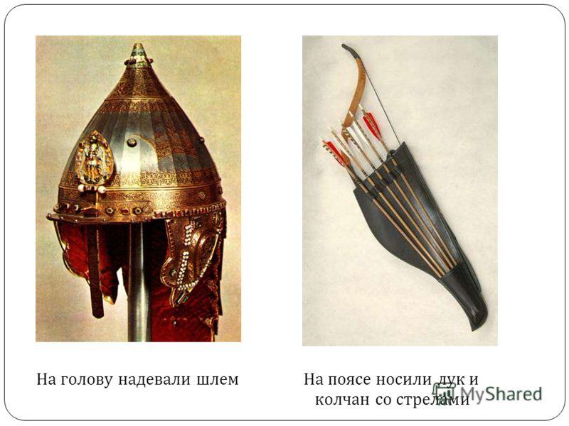 На голову надевали шлемНа поясе носили лук и колчан со стрелами