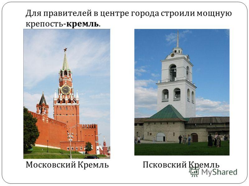 Для правителей в центре города строили мощную крепость - кремль. Московский КремльПсковский Кремль