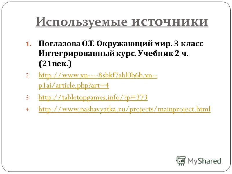 Используемые источники 1. Поглазова О. Т. Окружающий мир. 3 класс Интегрированный курс. Учебник 2 ч. (21 век.) 2. http://www.xn----8sbkf7abl0b6b.xn-- p1ai/article.php?art=4 http://www.xn----8sbkf7abl0b6b.xn-- p1ai/article.php?art=4 3. http://tabletop