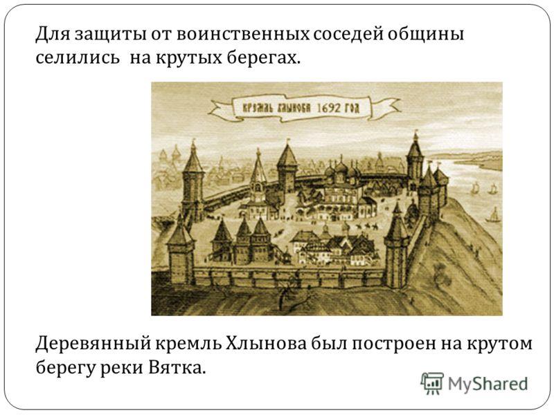 Для защиты от воинственных соседей общины селились на крутых берегах. Деревянный кремль Хлынова был построен на крутом берегу реки Вятка.