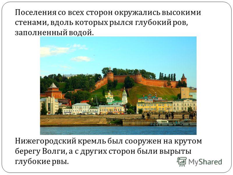 Поселения со всех сторон окружались высокими стенами, вдоль которых рылся глубокий ров, заполненный водой. Нижегородский кремль был сооружен на крутом берегу Волги, а с других сторон были вырыты глубокие рвы.