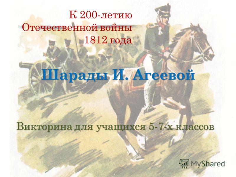 Шарады И. Агеевой Викторина для учащихся 5-7-х классов К 200-летию Отечественной войны 1812 года