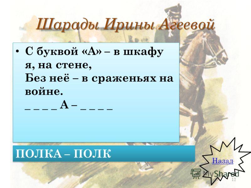 Шарады Ирины Агеевой С буквой «А» – в шкафу я, на стене, Без неё – в сраженьях на войне. _ _ _ _ А – _ _ _ _ Назад ПОЛКА – ПОЛК 12