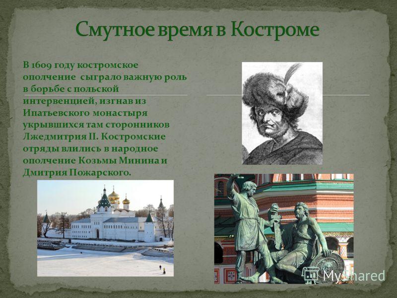 В 1609 году костромское ополчение сыграло важную роль в борьбе с польской интервенцией, изгнав из Ипатьевского монастыря укрывшихся там сторонников Лжедмитрия II. Костромские отряды влились в народное ополчение Козьмы Минина и Дмитрия Пожарского.