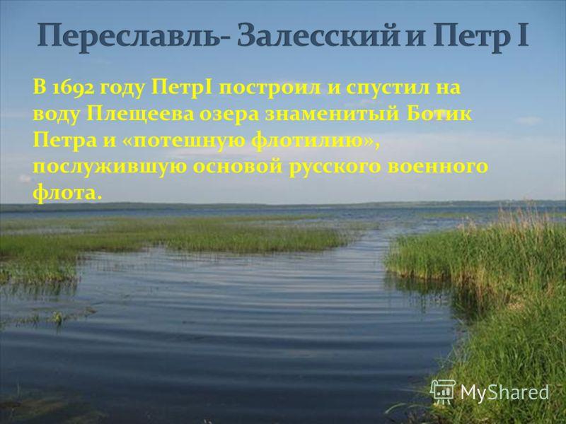 В 1692 году ПетрI построил и спустил на воду Плещеева озера знаменитый Ботик Петра и «потешную флотилию», послужившую основой русского военного флота.