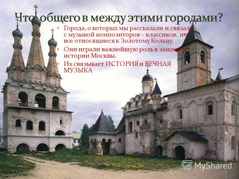Города, о которых мы рассказали и связали с музыкой композиторов – классиков, не все относящиеся к Золотому Кольцу. Они играли важнейшую роль в защите и истории Москвы. Их связывает ИСТОРИЯ и ВЕЧНАЯ МУЗЫКА
