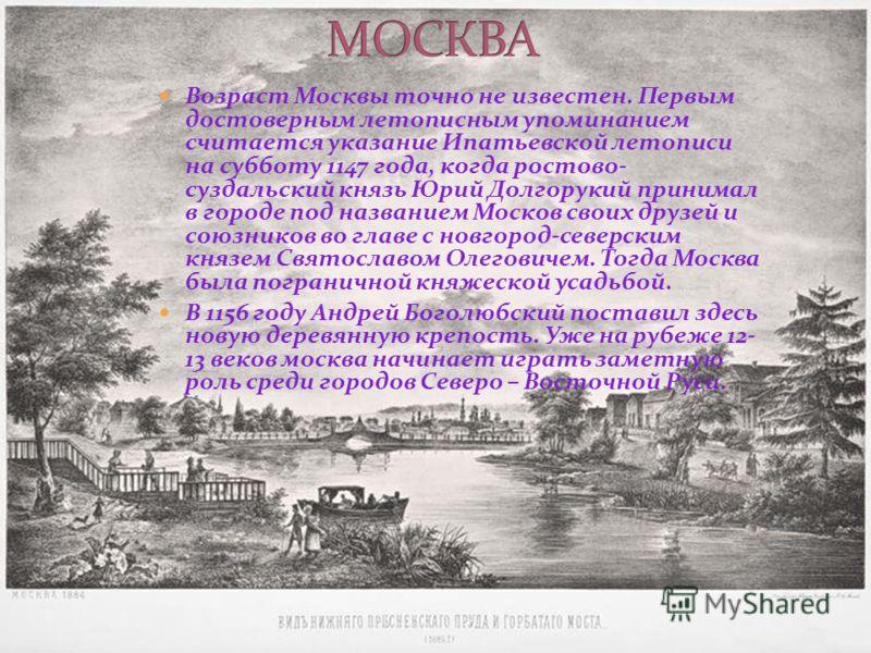 Возраст Москвы точно не известен. Первым достоверным летописным упоминанием считается указание Ипатьевской летописи на субботу 1147 года, когда ростово- суздальский князь Юрий Долгорукий принимал в городе под названием Москов своих друзей и союзников