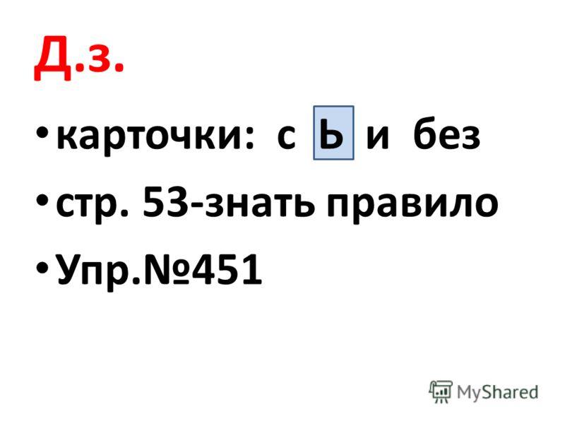 Д.з. карточки: с Ь и без стр. 53-знать правило Упр.451