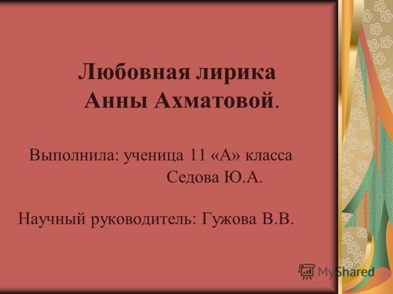 Любовная лирика Анны Ахматовой. Выполнила: ученица 11 «А» класса Седова Ю.А. Научный руководитель: Гужова В.В.