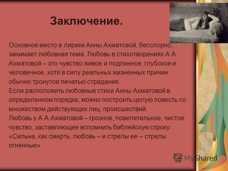 Заключение. Основное место в лирике Анны Ахматовой, бесспорно, занимает любовная тема. Любовь в стихотворениях А.А. Ахматовой – это чувство живое и подлинное, глубокое и человечное, хотя в силу реальных жизненных причин обычно тронутое печатью страда