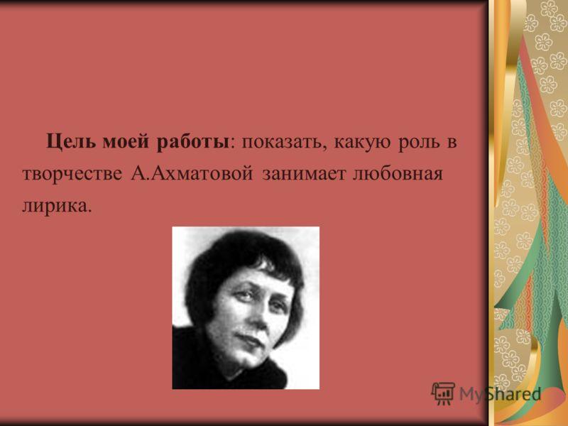 Цель моей работы: показать, какую роль в творчестве А.Ахматовой занимает любовная лирика.