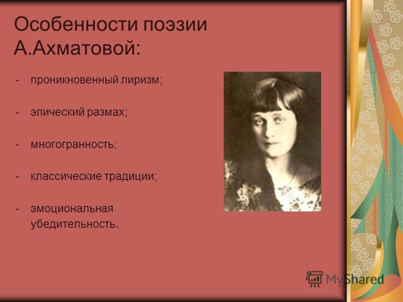 Особенности поэзии А.Ахматовой: -проникновенный лиризм; -эпический размах; -многогранность; -классические традиции; -эмоциональная убедительность.