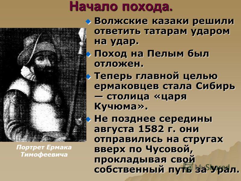 Начало похода. Волжские казаки решили ответить татарам ударом на удар. Волжские казаки решили ответить татарам ударом на удар. Поход на Пелым был отложен. Поход на Пелым был отложен. Теперь главной целью ермаковцев стала Сибирь столица «царя Кучюма».