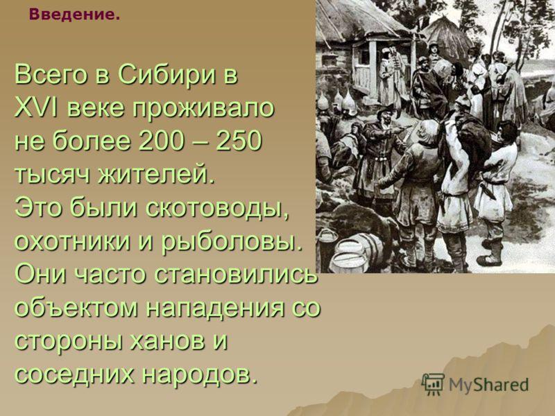 Всего в Сибири в XVI веке проживало не более 200 – 250 тысяч жителей. Это были скотоводы, охотники и рыболовы. Они часто становились объектом нападения со стороны ханов и соседних народов. Введение.
